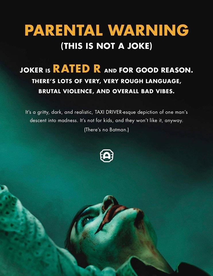 Γονική προειδοποίηση (Αυτό δεν είναι ένα αστείο). Το Joker χαρακτηρίζεται ως ταινία με καταλληλότητα R, και αυτό είναι για καλό λόγο. Στην ταινία υπάρχει πολύ σκληρή γλώσσα, βία και γενικά κακή ενέργεια. Είναι σκοτεινή και ρεαλιστική, θυμίζει την ταινία Ο Ταξιτζής με τον Ρόμπερτ Ντε Νίρο, που απεικονίζει την πορεία ενός ατόμου προς την τρέλα. Δεν είναι για παιδιά, και δεν θα τους αρέσει, ούτως ή άλλως (Δεν υπάρχει και ο Batman).